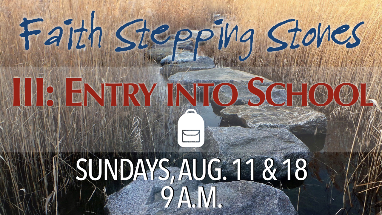 Faith Stepping Stone 3: Entry into School on Sundays Aug. 11 & 18 at 9 a.m.