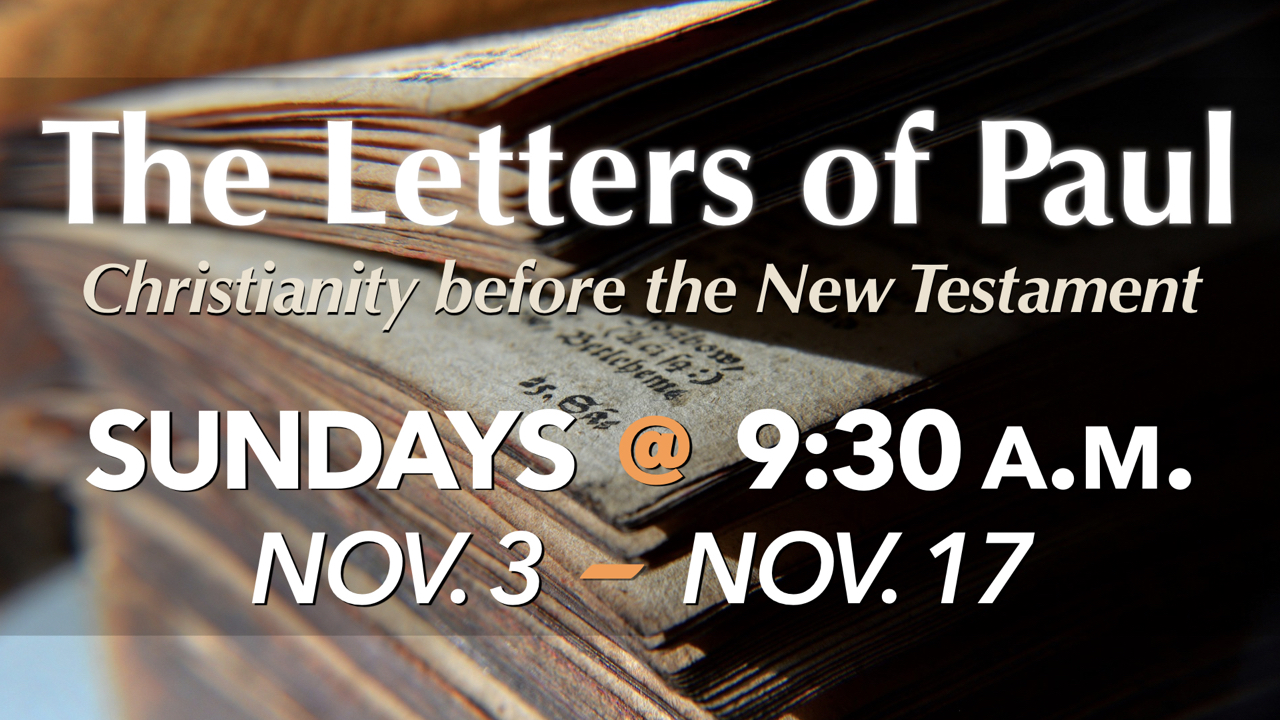 The Letters of Paul - Christianity before the New Testament on Sundays Nov. 3 - Nov. 17 at 9:30 a.m.