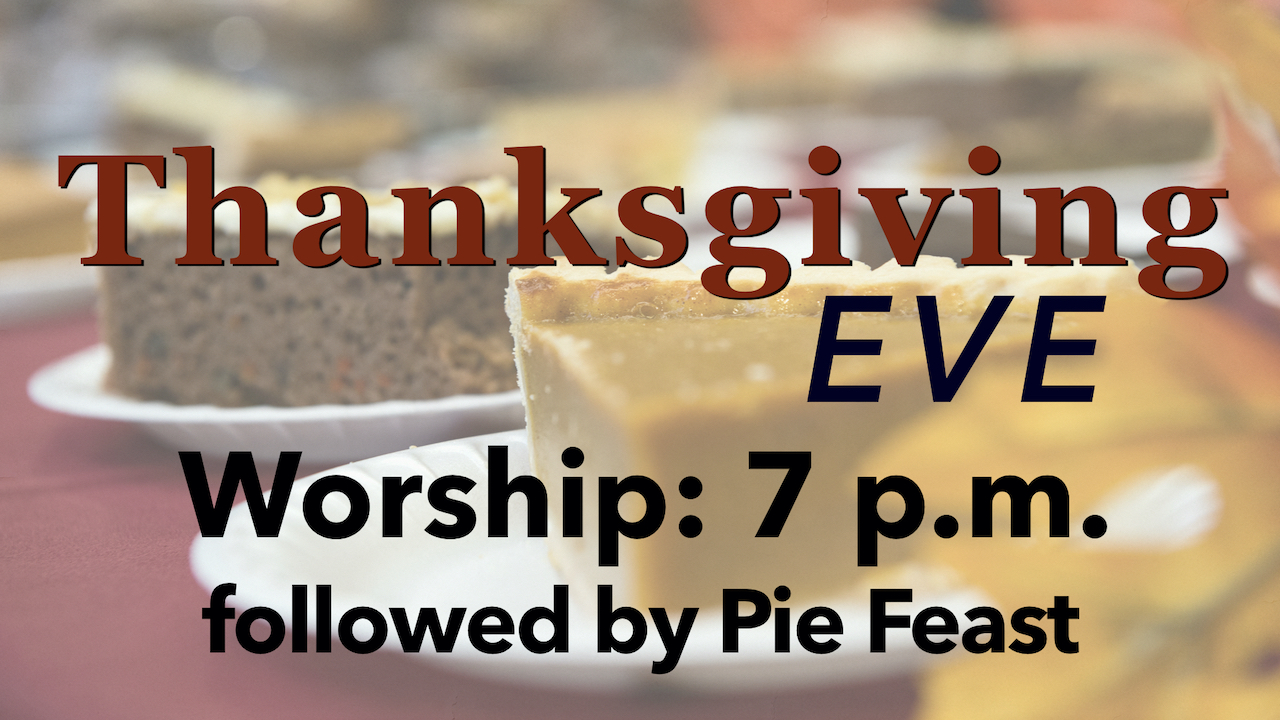 Thanksgiving Eve Worship at 7 p.m. followed by Pie Feast