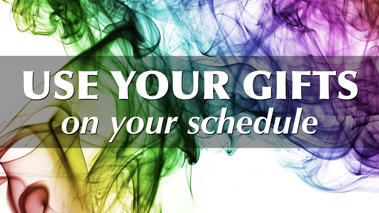 Use Your Gifts on Your Schedule