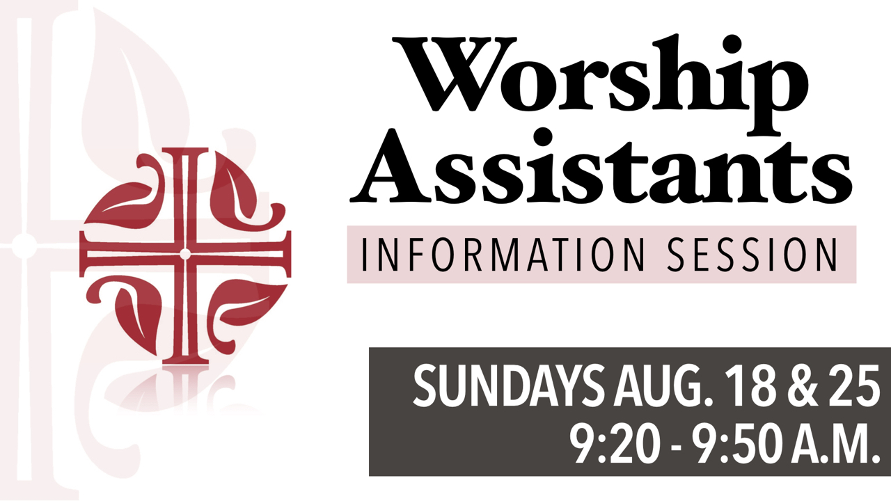 Worship Assistants Information Session on Sundays Aug. 18 and 25 from 9:20 - 9:50 a.m.