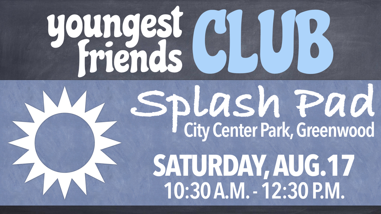 RLC Youngest Friends Club goes to City Center Park Splash Pad in Greenwood on Saturday, Aug. 17 from 10:30 a.m. - 12:30 p.m.