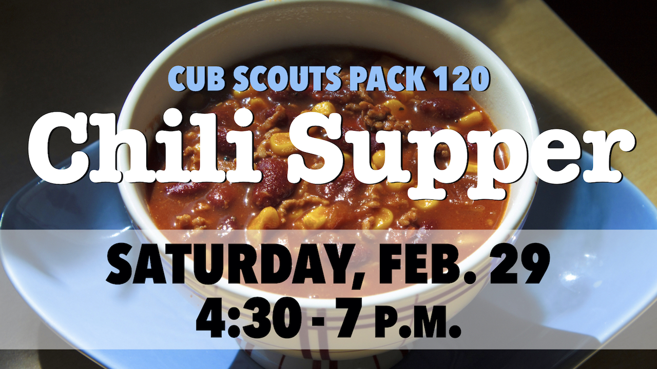 Cub Scouts Pack 120 Chili Supper on Saturday, Feb. 29 from 4:30 - 7 p.m.