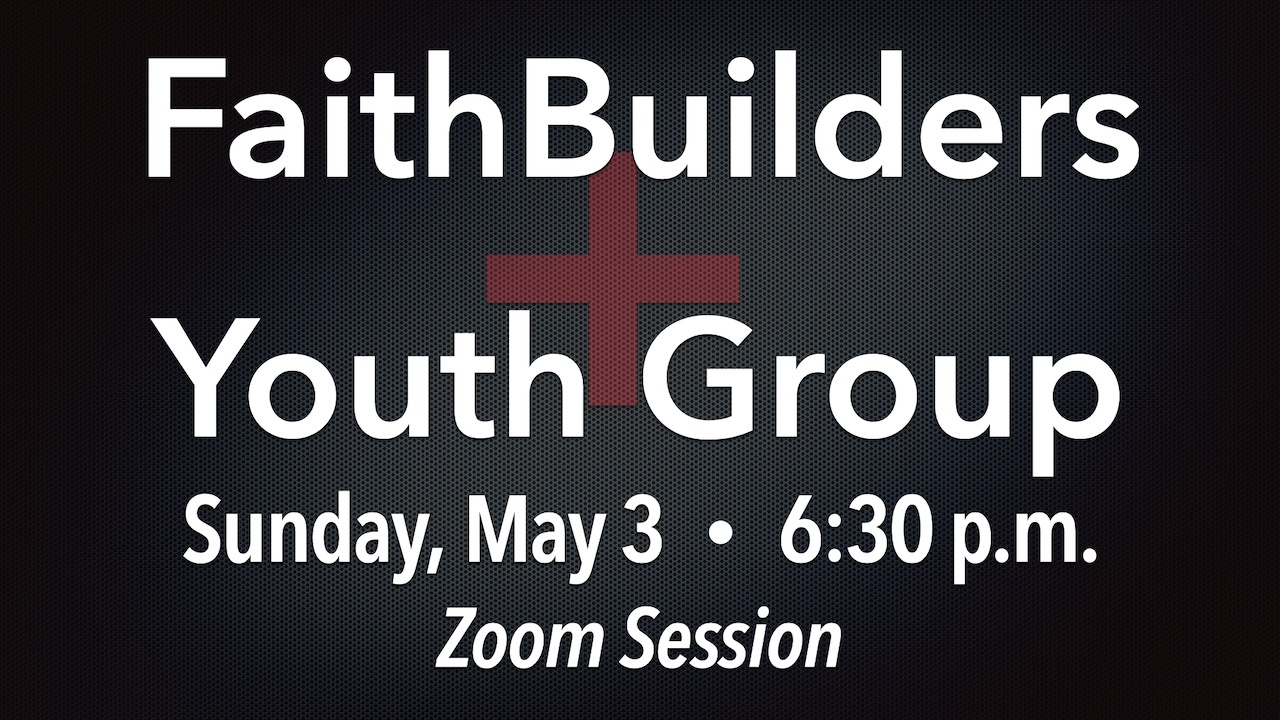 FaithBuilders and Youth Group Zoom Meeting on Sunday, May 3 at 6:30 p.m.