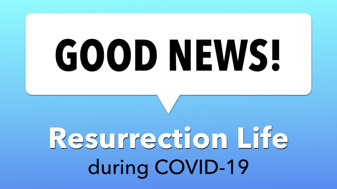 Good News as Resurrection Life Continues during COVID-19