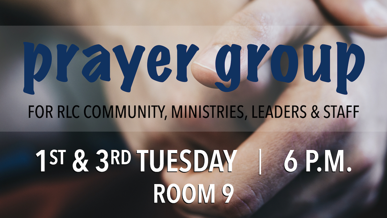 RLC Prayer Group on the First and Third Tuesdays at 6 p.m. in Room 9